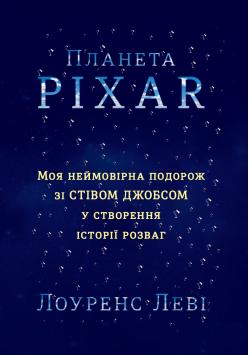 «Планета Pixar. Моя неймовірна подорож зі Стівом Джобсом у створення історії розваг» Лоуренс Леви